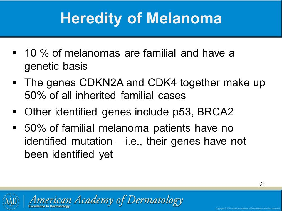 Heredity of Melanoma 10 % of melanomas are familial and have a genetic basis The genes CDKN2A and CDK4 together make up 50% of all inherited familial