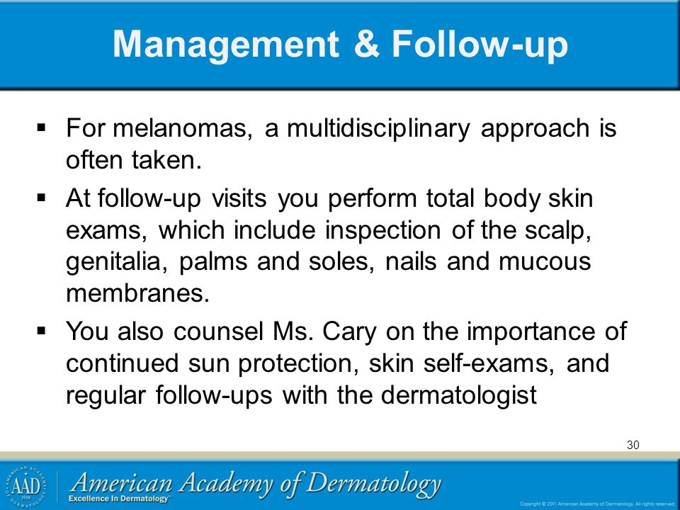 Management & Follow-up For melanomas, a multidisciplinary approach is often taken. At follow-up visits you perform total body skin exams, which includ