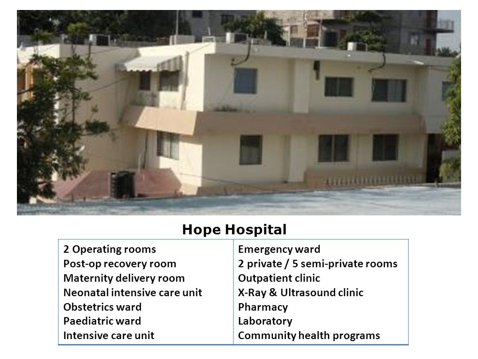 Hope Hospital 2 Operating rooms Post-op recovery room Maternity delivery room Neonatal intensive care unit Obstetrics ward Paediatric ward Intensive care unit Emergency ward 2 private / 5 semi-private rooms Outpatient clinic X-Ray & Ultrasound clinic Pharmacy Laboratory Community health programs