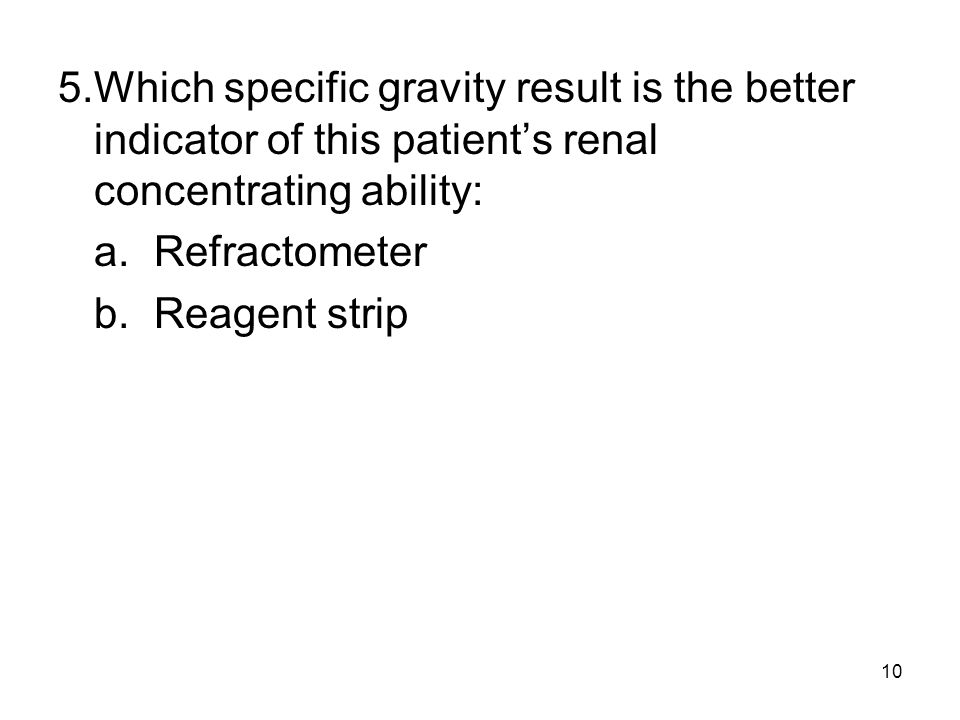10 5.Which specific gravity result is the better indicator of this patients renal concentrating ability: a.Refractometer b.Reagent strip