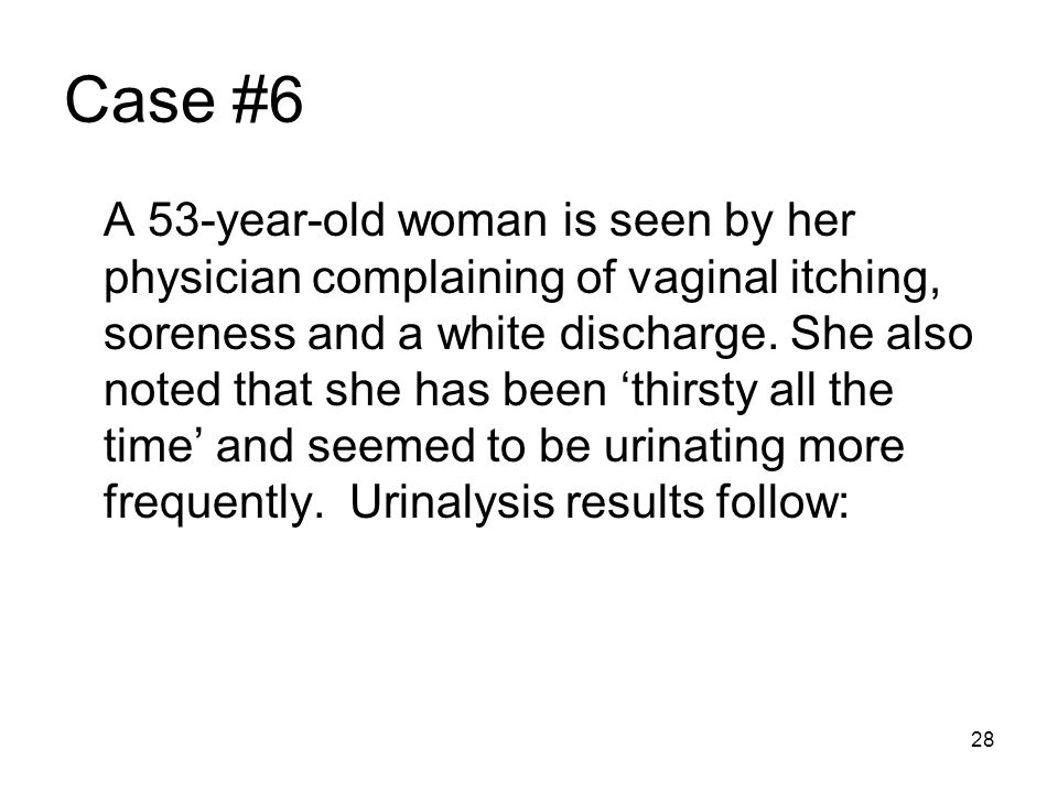 28 Case #6 A 53-year-old woman is seen by her physician complaining of vaginal itching, soreness and a white discharge. She also noted that she has be