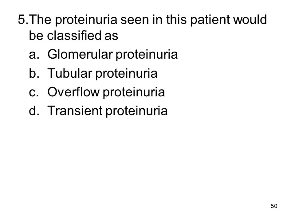50 5.The proteinuria seen in this patient would be classified as a.Glomerular proteinuria b.Tubular proteinuria c.Overflow proteinuria d.Transient pro