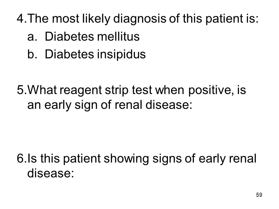59 4.The most likely diagnosis of this patient is: a.Diabetes mellitus b.Diabetes insipidus 5.What reagent strip test when positive, is an early sign
