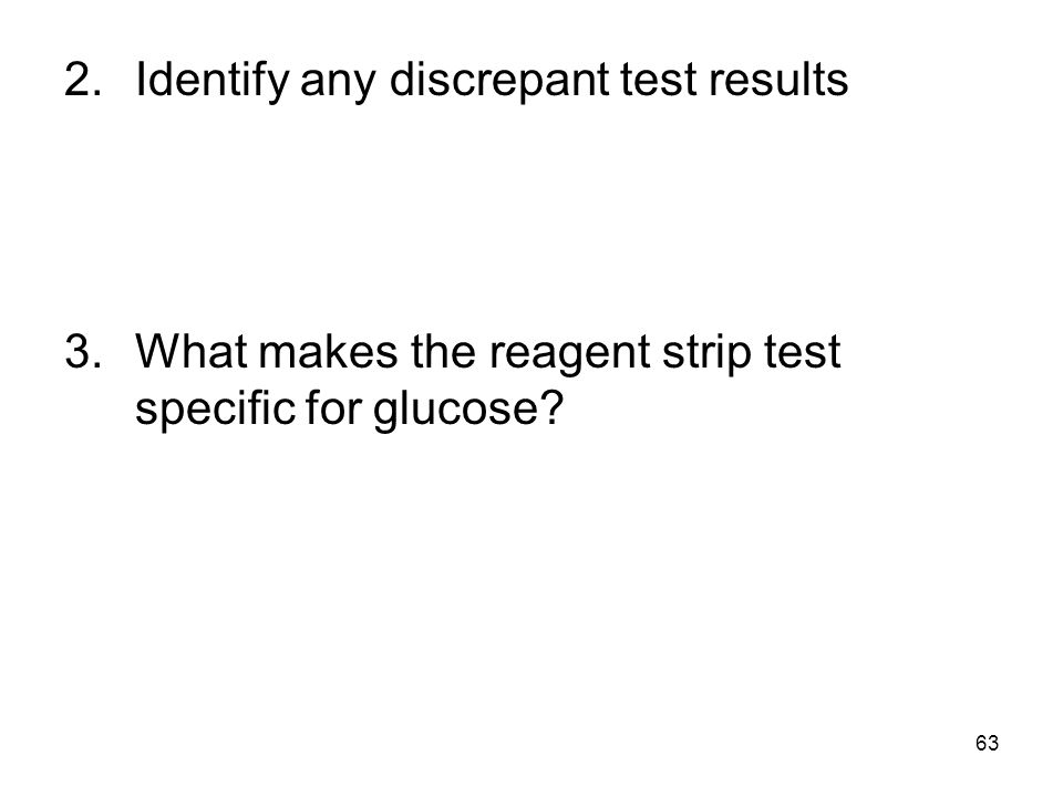 63 2.Identify any discrepant test results 3.What makes the reagent strip test specific for glucose?