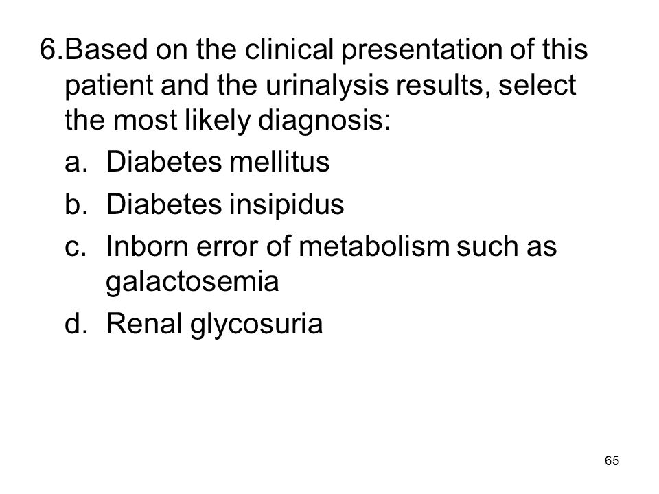 65 6.Based on the clinical presentation of this patient and the urinalysis results, select the most likely diagnosis: a.Diabetes mellitus b.Diabetes i