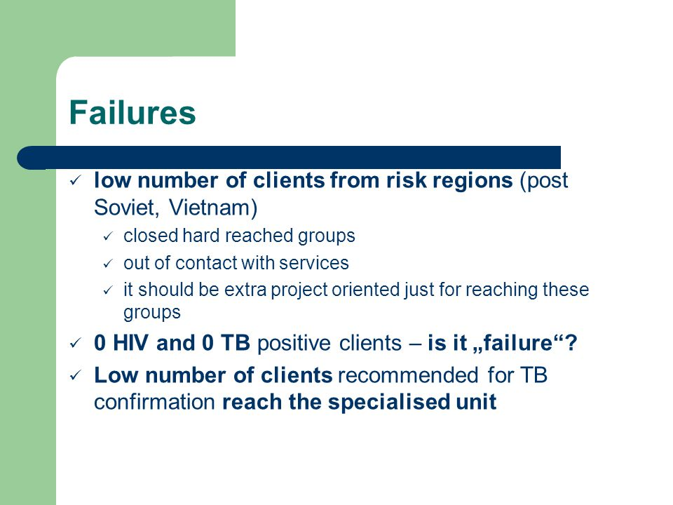 Failures low number of clients from risk regions (post Soviet, Vietnam) closed hard reached groups out of contact with services it should be extra project oriented just for reaching these groups 0 HIV and 0 TB positive clients – is it failure.