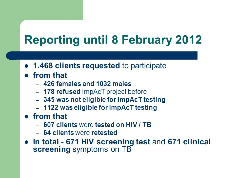 Reporting until 8 February clients requested to participate from that – 426 females and 1032 males – 178 refused ImpAcT project before – 345 was not eligible for ImpAcT testing – 1122 was eligible for ImpAcT testing from that – 607 clients were tested on HIV / TB – 64 clients were retested In total HIV screening test and 671 clinical screening symptoms on TB