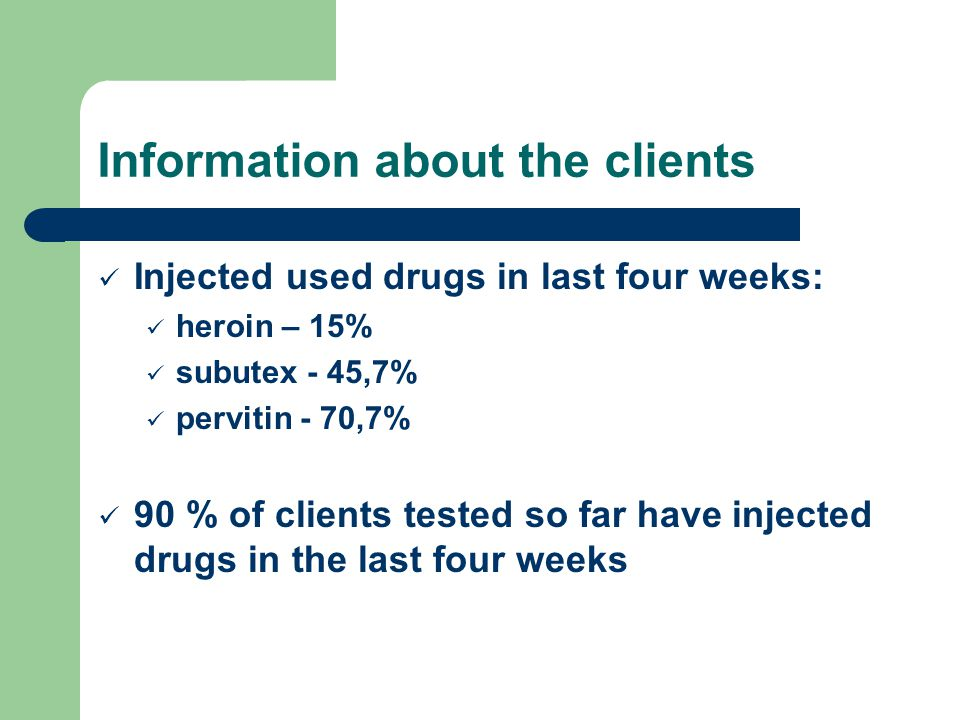 Information about the clients Injected used drugs in last four weeks: heroin – 15% subutex - 45,7% pervitin - 70,7% 90 % of clients tested so far have injected drugs in the last four weeks