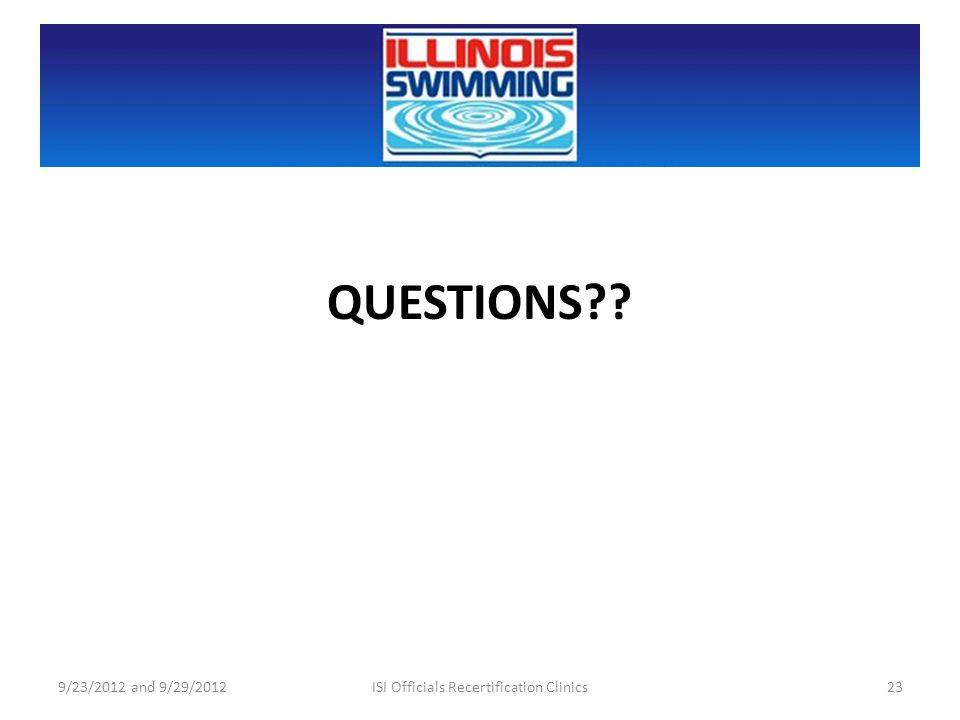QUESTIONS?? 9/23/2012 and 9/29/201223ISI Officials Recertification Clinics