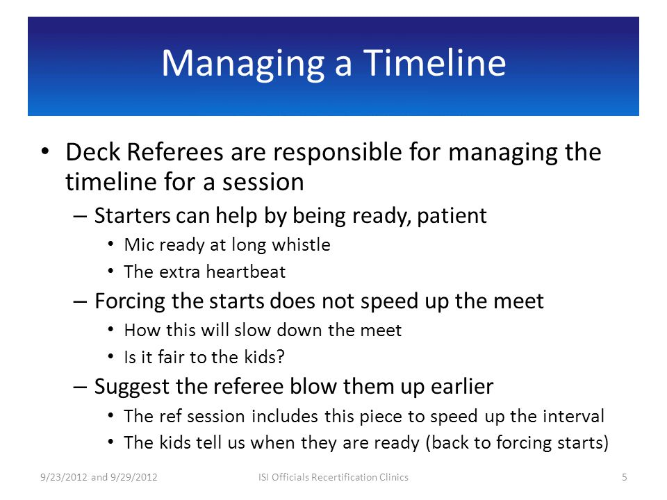 Managing a Timeline Deck Referees are responsible for managing the timeline for a session – Starters can help by being ready, patient Mic ready at long whistle The extra heartbeat – Forcing the starts does not speed up the meet How this will slow down the meet Is it fair to the kids.