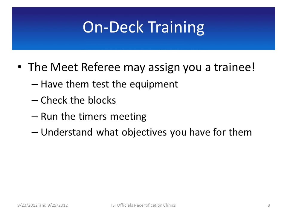 On-Deck Training The Meet Referee may assign you a trainee! – Have them test the equipment – Check the blocks – Run the timers meeting – Understand wh