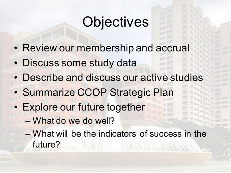 Objectives Review our membership and accrual Discuss some study data Describe and discuss our active studies Summarize CCOP Strategic Plan Explore our