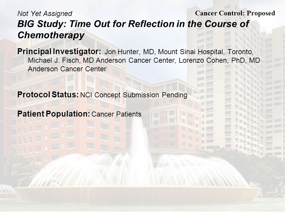 Not Yet Assigned BIG Study: Time Out for Reflection in the Course of Chemotherapy Principal Investigator: Jon Hunter, MD, Mount Sinai Hospital, Toront