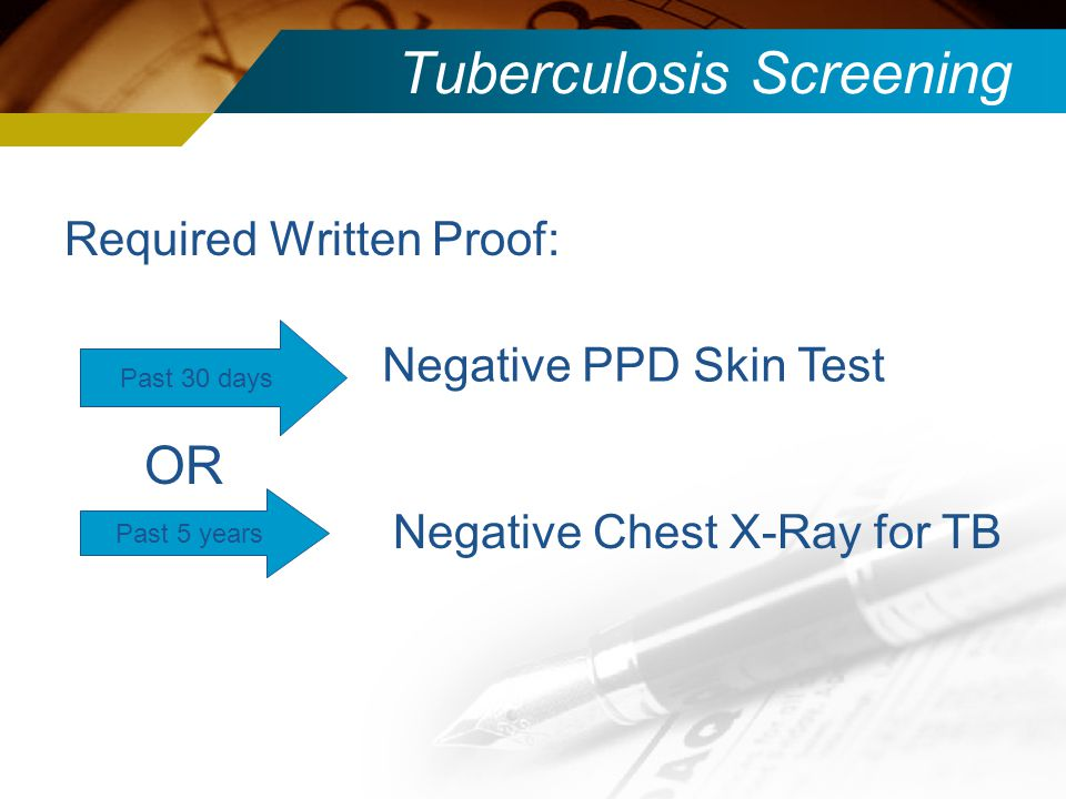 Tuberculosis Screening Required Written Proof: Past 30 days Past 5 years Negative Chest X-Ray for TB Negative PPD Skin Test OR