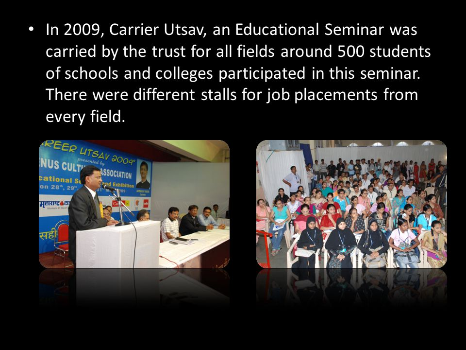In 2009, Carrier Utsav, an Educational Seminar was carried by the trust for all fields around 500 students of schools and colleges participated in this seminar.