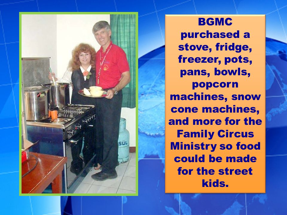 BGMC purchased a stove, fridge, freezer, pots, pans, bowls, popcorn machines, snow cone machines, and more for the Family Circus Ministry so food could be made for the street kids.