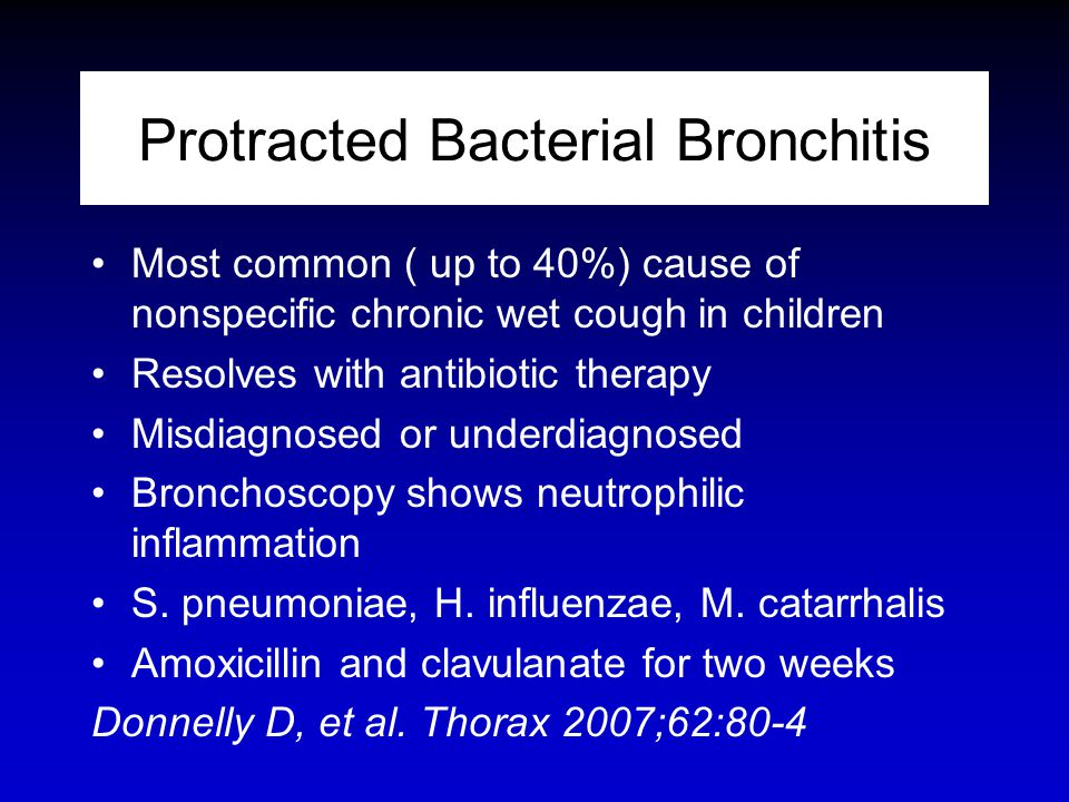 Protracted Bacterial Bronchitis Most common ( up to 40%) cause of nonspecific chronic wet cough in children Resolves with antibiotic therapy Misdiagno