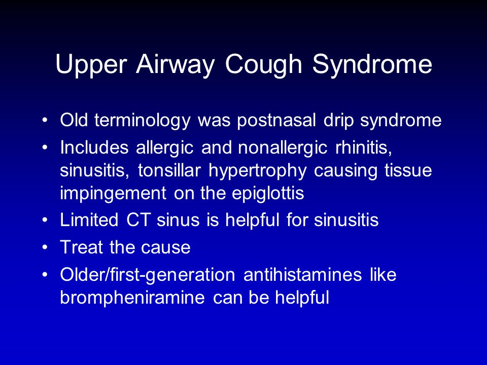 Upper Airway Cough Syndrome Old terminology was postnasal drip syndrome Includes allergic and nonallergic rhinitis, sinusitis, tonsillar hypertrophy c