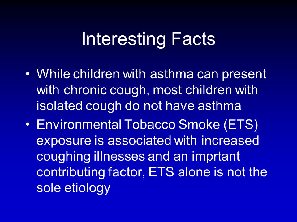 Interesting Facts While children with asthma can present with chronic cough, most children with isolated cough do not have asthma Environmental Tobacc