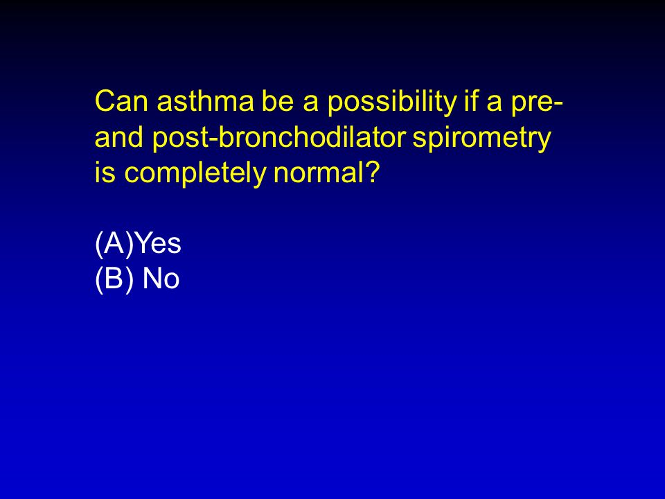 Can asthma be a possibility if a pre- and post-bronchodilator spirometry is completely normal? (A)Yes (B) No
