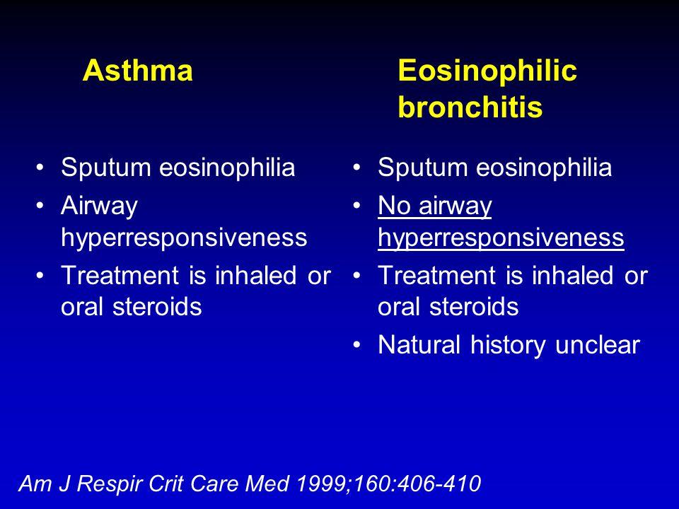 Asthma Eosinophilic bronchitis Sputum eosinophilia Airway hyperresponsiveness Treatment is inhaled or oral steroids Sputum eosinophilia No airway hype