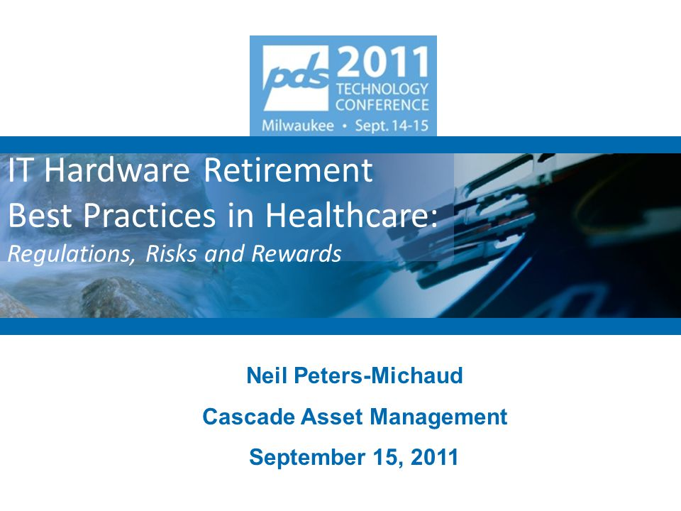IT Hardware Retirement Best Practices in Healthcare: Regulations, Risks and Rewards Neil Peters-Michaud Cascade Asset Management September 15, 2011