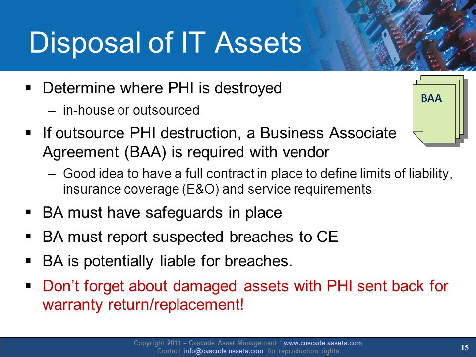 Copyright 2011 – Cascade Asset Management * www.cascade-assets.comwww.cascade-assets.com Contact info@cascade-assets.com for reproduction rightsinfo@cascade-assets.com Disposal of IT Assets Determine where PHI is destroyed –in-house or outsourced If outsource PHI destruction, a Business Associate Agreement (BAA) is required with vendor –Good idea to have a full contract in place to define limits of liability, insurance coverage (E&O) and service requirements BA must have safeguards in place BA must report suspected breaches to CE BA is potentially liable for breaches.