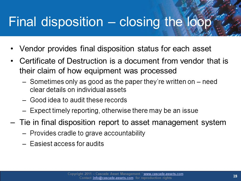 Copyright 2011 – Cascade Asset Management * www.cascade-assets.comwww.cascade-assets.com Contact info@cascade-assets.com for reproduction rightsinfo@cascade-assets.com Final disposition – closing the loop Vendor provides final disposition status for each asset Certificate of Destruction is a document from vendor that is their claim of how equipment was processed –Sometimes only as good as the paper theyre written on – need clear details on individual assets –Good idea to audit these records –Expect timely reporting, otherwise there may be an issue –Tie in final disposition report to asset management system –Provides cradle to grave accountability –Easiest access for audits 18