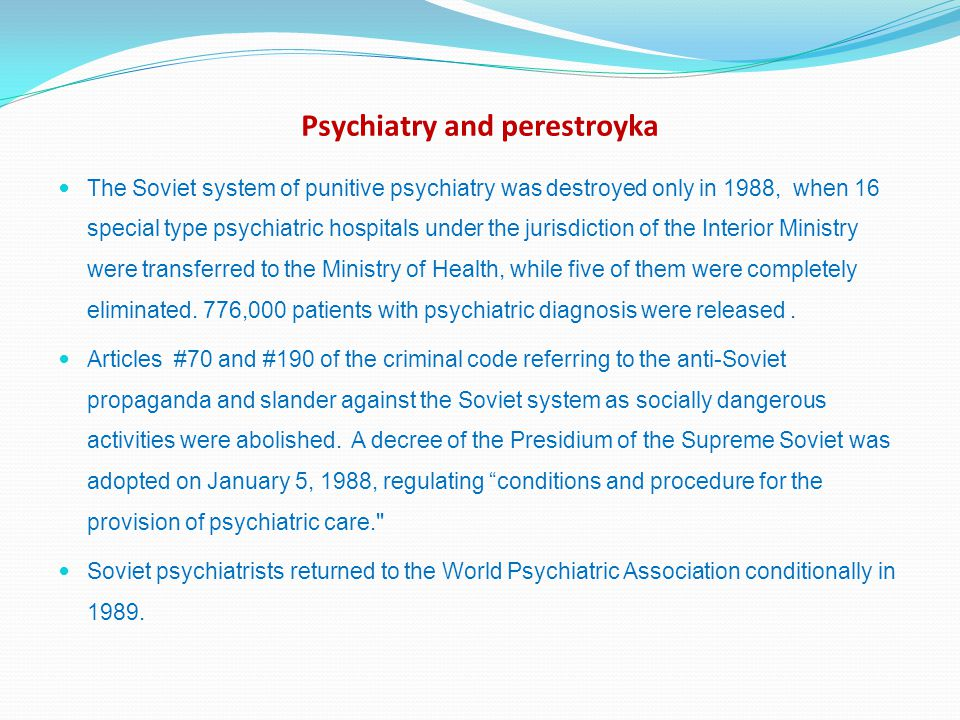 Psychiatry and perestroyka The Soviet system of punitive psychiatry was destroyed only in 1988, when 16 special type psychiatric hospitals under the jurisdiction of the Interior Ministry were transferred to the Ministry of Health, while five of them were completely eliminated.