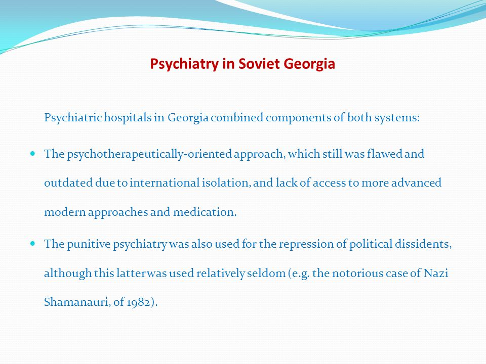 Psychiatry in Soviet Georgia Psychiatric hospitals in Georgia combined components of both systems: The psychotherapeutically-oriented approach, which still was flawed and outdated due to international isolation, and lack of access to more advanced modern approaches and medication.