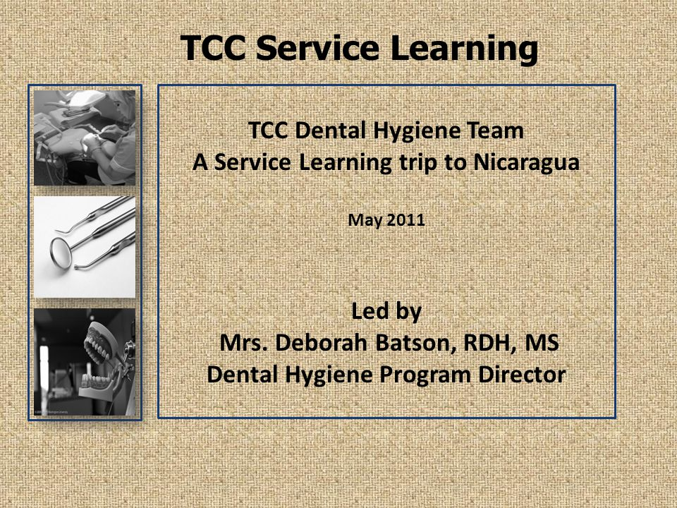 TCC Service Learning TCC Dental Hygiene Team A Service Learning trip to Nicaragua May 2011 Led by Mrs.
