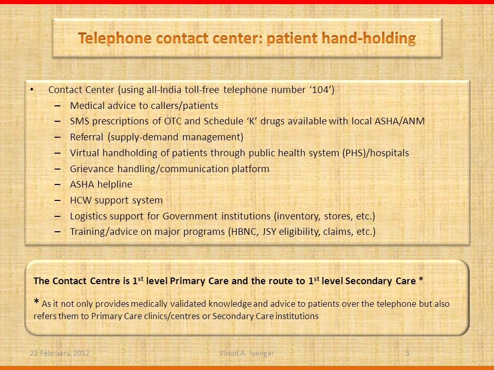 Contact Center (using all-India toll-free telephone number 104) – Medical advice to callers/patients – SMS prescriptions of OTC and Schedule K drugs available with local ASHA/ANM – Referral (supply-demand management) – Virtual handholding of patients through public health system (PHS)/hospitals – Grievance handling/communication platform – ASHA helpline – HCW support system – Logistics support for Government institutions (inventory, stores, etc.) – Training/advice on major programs (HBNC, JSY eligibility, claims, etc.) Contact Center (using all-India toll-free telephone number 104) – Medical advice to callers/patients – SMS prescriptions of OTC and Schedule K drugs available with local ASHA/ANM – Referral (supply-demand management) – Virtual handholding of patients through public health system (PHS)/hospitals – Grievance handling/communication platform – ASHA helpline – HCW support system – Logistics support for Government institutions (inventory, stores, etc.) – Training/advice on major programs (HBNC, JSY eligibility, claims, etc.) 22 February, 20125 The Contact Centre is 1 st level Primary Care and the route to 1 st level Secondary Care * * As it not only provides medically validated knowledge and advice to patients over the telephone but also refers them to Primary Care clinics/centres or Secondary Care institutions Vinod A.