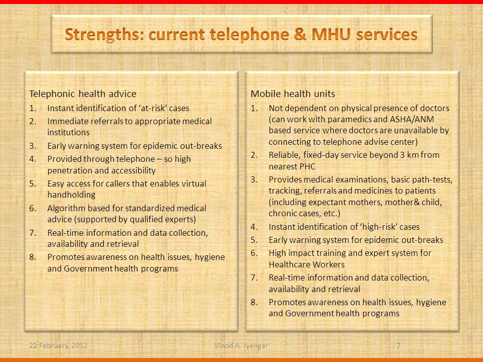 Telephonic health advice 1.Instant identification of at-risk cases 2.Immediate referrals to appropriate medical institutions 3.Early warning system for epidemic out-breaks 4.Provided through telephone – so high penetration and accessibility 5.Easy access for callers that enables virtual handholding 6.Algorithm based for standardized medical advice (supported by qualified experts) 7.Real-time information and data collection, availability and retrieval 8.Promotes awareness on health issues, hygiene and Government health programs Telephonic health advice 1.Instant identification of at-risk cases 2.Immediate referrals to appropriate medical institutions 3.Early warning system for epidemic out-breaks 4.Provided through telephone – so high penetration and accessibility 5.Easy access for callers that enables virtual handholding 6.Algorithm based for standardized medical advice (supported by qualified experts) 7.Real-time information and data collection, availability and retrieval 8.Promotes awareness on health issues, hygiene and Government health programs Mobile health units 1.Not dependent on physical presence of doctors (can work with paramedics and ASHA/ANM based service where doctors are unavailable by connecting to telephone advise center) 2.Reliable, fixed-day service beyond 3 km from nearest PHC 3.Provides medical examinations, basic path-tests, tracking, referrals and medicines to patients (including expectant mothers, mother& child, chronic cases, etc.) 4.Instant identification of high-risk cases 5.Early warning system for epidemic out-breaks 6.High impact training and expert system for Healthcare Workers 7.Real-time information and data collection, availability and retrieval 8.Promotes awareness on health issues, hygiene and Government health programs Mobile health units 1.Not dependent on physical presence of doctors (can work with paramedics and ASHA/ANM based service where doctors are unavailable by connecting to telephone advise center) 2.Reliable, fixed-day