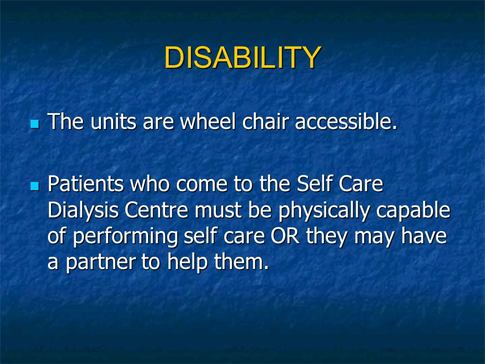 DISABILITY The units are wheel chair accessible. The units are wheel chair accessible. Patients who come to the Self Care Dialysis Centre must be phys