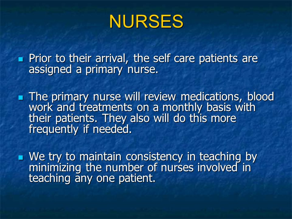 NURSES Prior to their arrival, the self care patients are assigned a primary nurse.