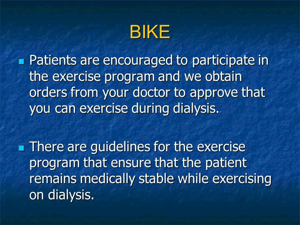 BIKE Patients are encouraged to participate in the exercise program and we obtain orders from your doctor to approve that you can exercise during dial