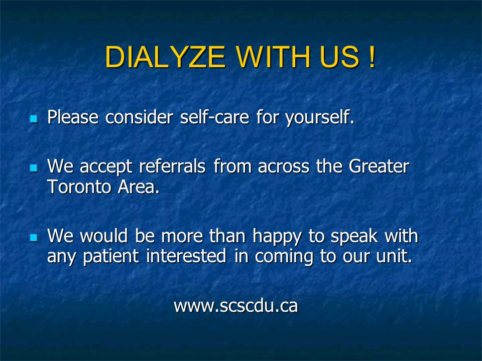 DIALYZE WITH US ! Please consider self-care for yourself. Please consider self-care for yourself. We accept referrals from across the Greater Toronto
