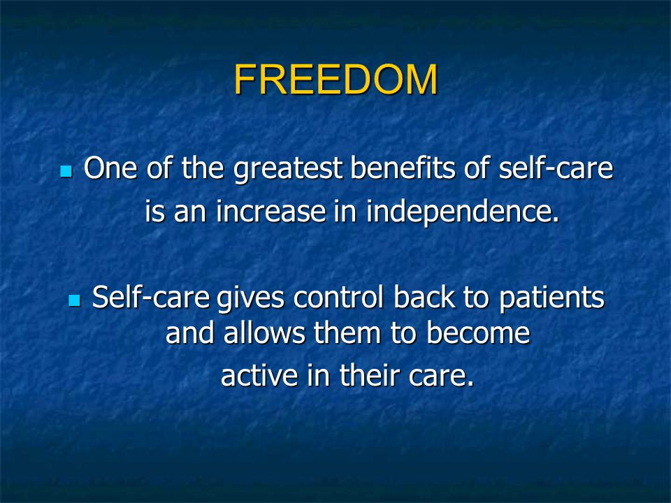 FREEDOM One of the greatest benefits of self-care One of the greatest benefits of self-care is an increase in independence. is an increase in independ