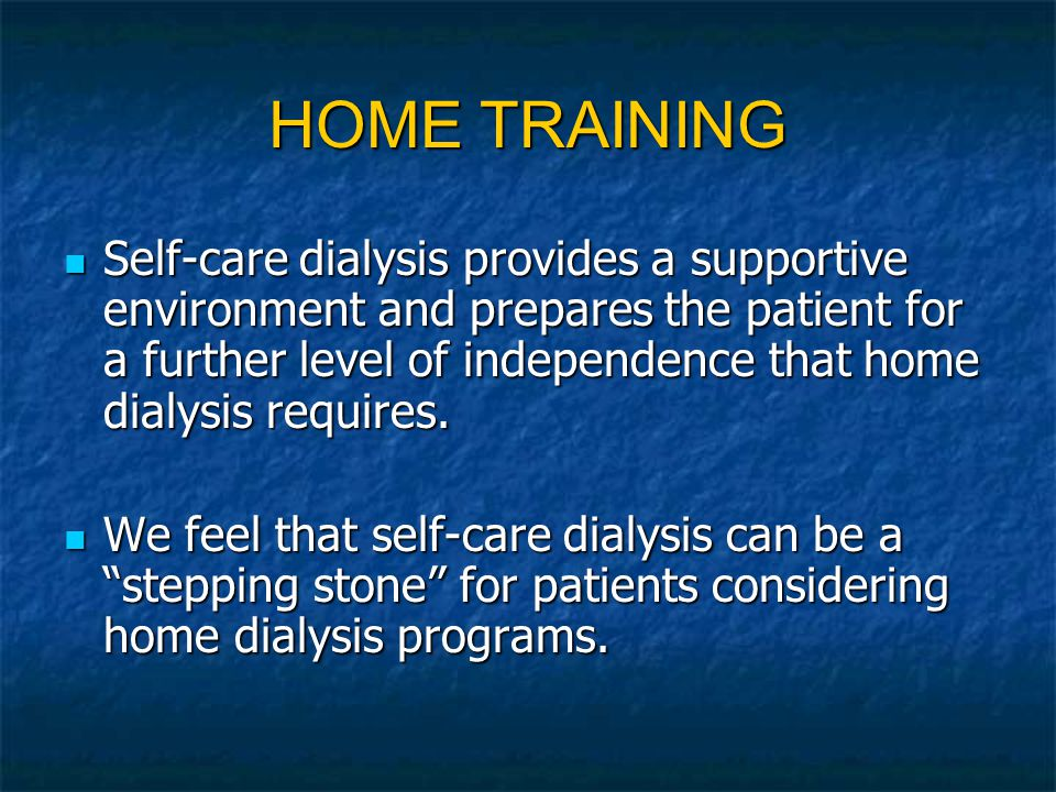 HOME TRAINING Self-care dialysis provides a supportive environment and prepares the patient for a further level of independence that home dialysis requires.