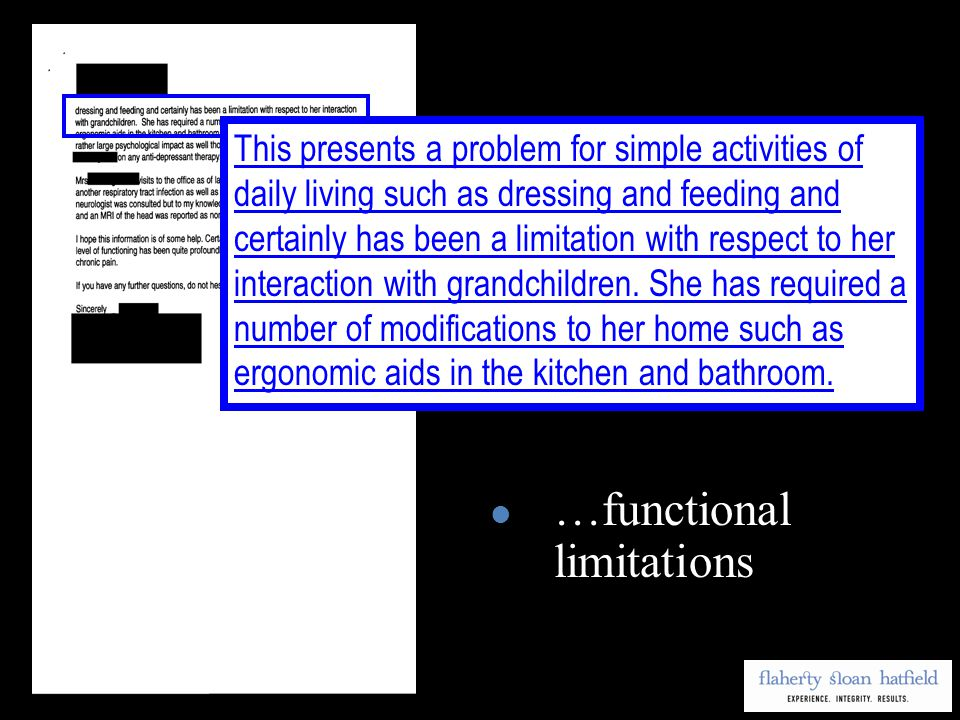 …functional limitations This presents a problem for simple activities of daily living such as dressing and feeding and certainly has been a limitation with respect to her interaction with grandchildren.