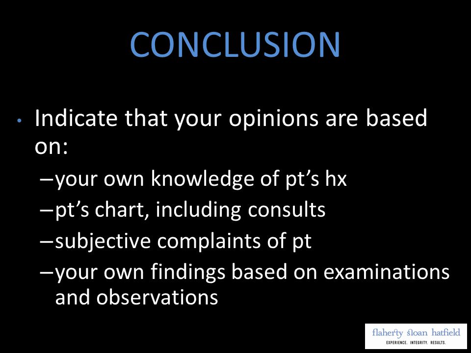 CONCLUSION Indicate that your opinions are based on: – your own knowledge of pts hx – pts chart, including consults – subjective complaints of pt – your own findings based on examinations and observations
