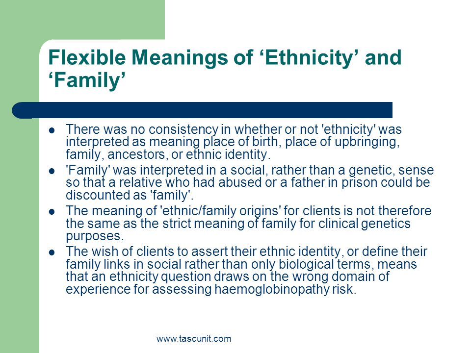 www.tascunit.com Flexible Meanings of Ethnicity and Family There was no consistency in whether or not ethnicity was interpreted as meaning place of birth, place of upbringing, family, ancestors, or ethnic identity.