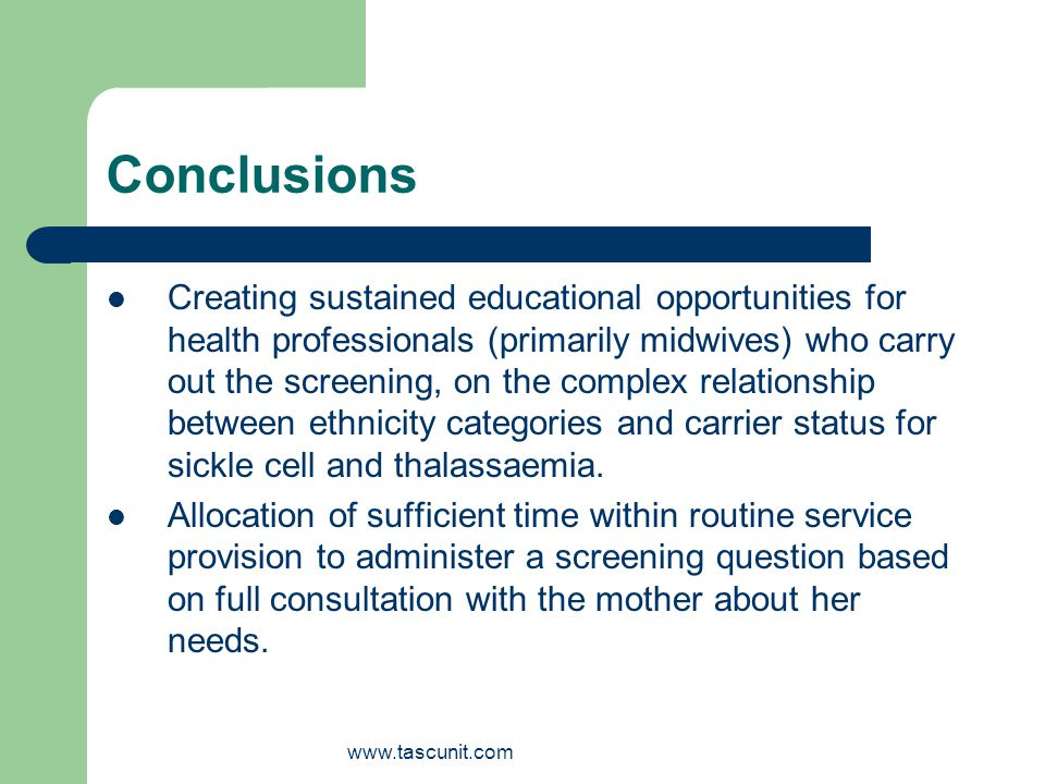 www.tascunit.com Conclusions Creating sustained educational opportunities for health professionals (primarily midwives) who carry out the screening, on the complex relationship between ethnicity categories and carrier status for sickle cell and thalassaemia.