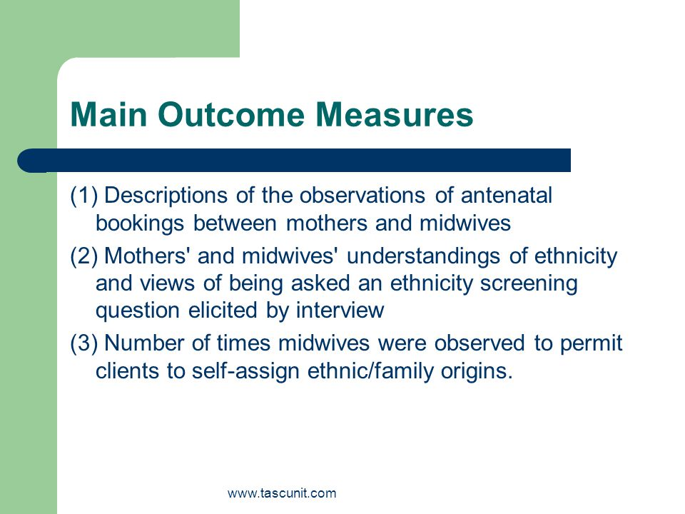 www.tascunit.com Main Outcome Measures (1) Descriptions of the observations of antenatal bookings between mothers and midwives (2) Mothers and midwives understandings of ethnicity and views of being asked an ethnicity screening question elicited by interview (3) Number of times midwives were observed to permit clients to self-assign ethnic/family origins.