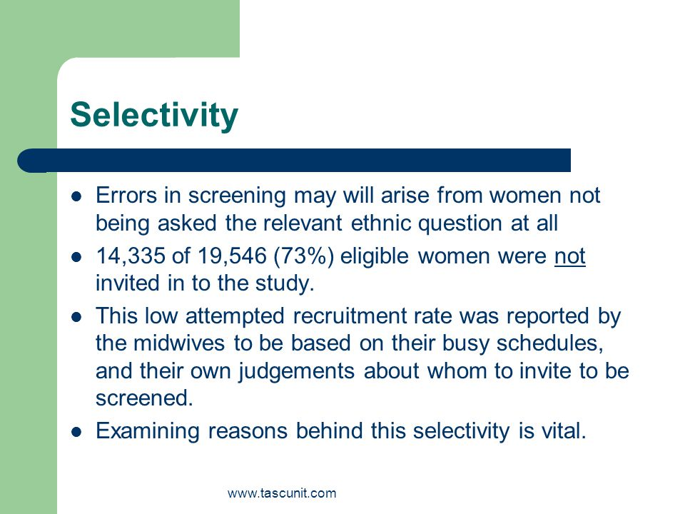 www.tascunit.com Selectivity Errors in screening may will arise from women not being asked the relevant ethnic question at all 14,335 of 19,546 (73%) eligible women were not invited in to the study.