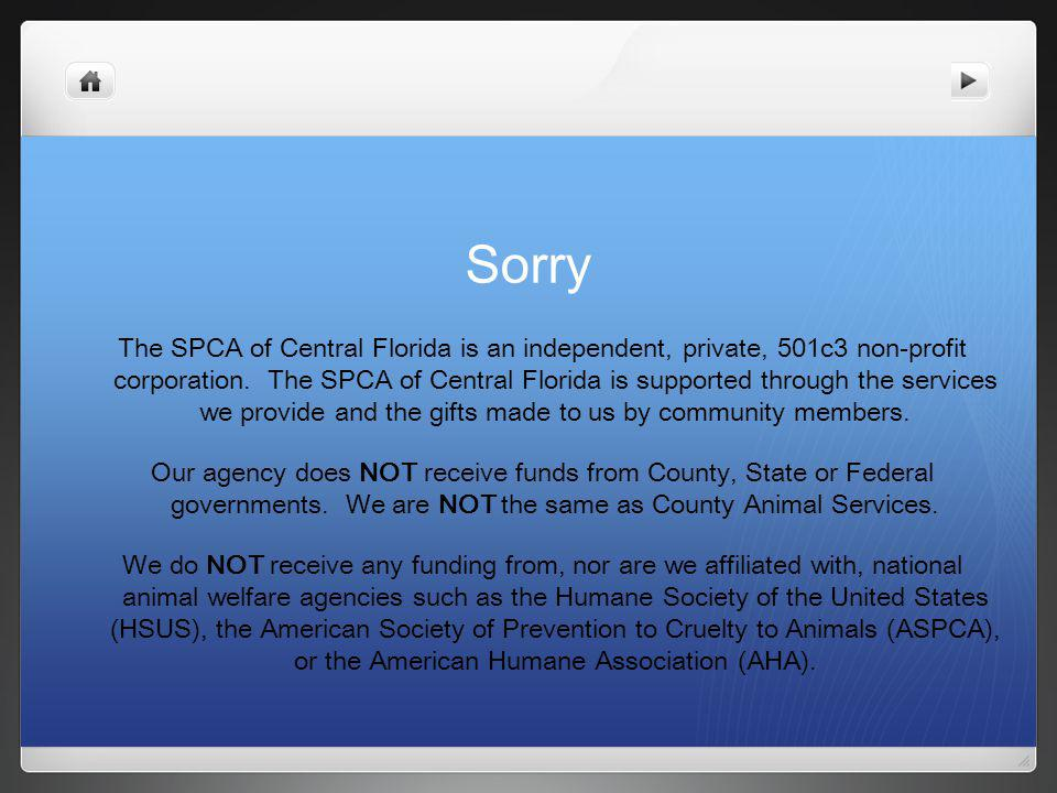 The SPCA of Central Florida is an independent, private, 501c3 non-profit corporation.