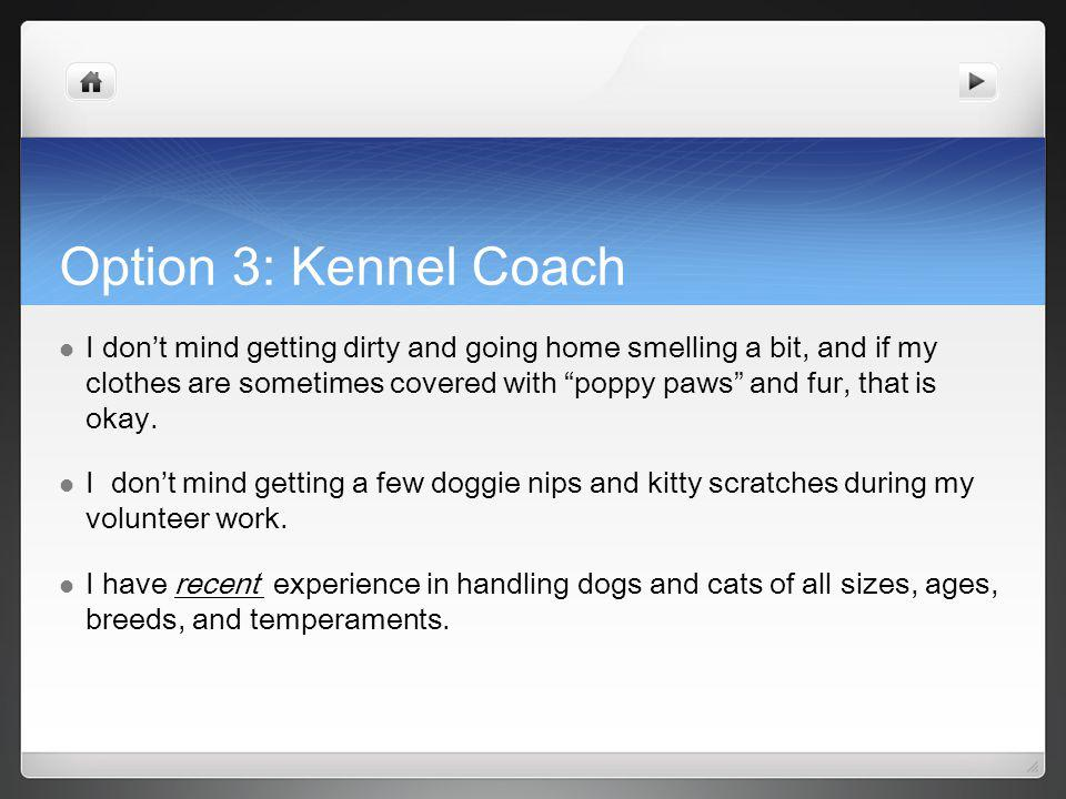 Option 3: Kennel Coach I dont mind getting dirty and going home smelling a bit, and if my clothes are sometimes covered with poppy paws and fur, that is okay.
