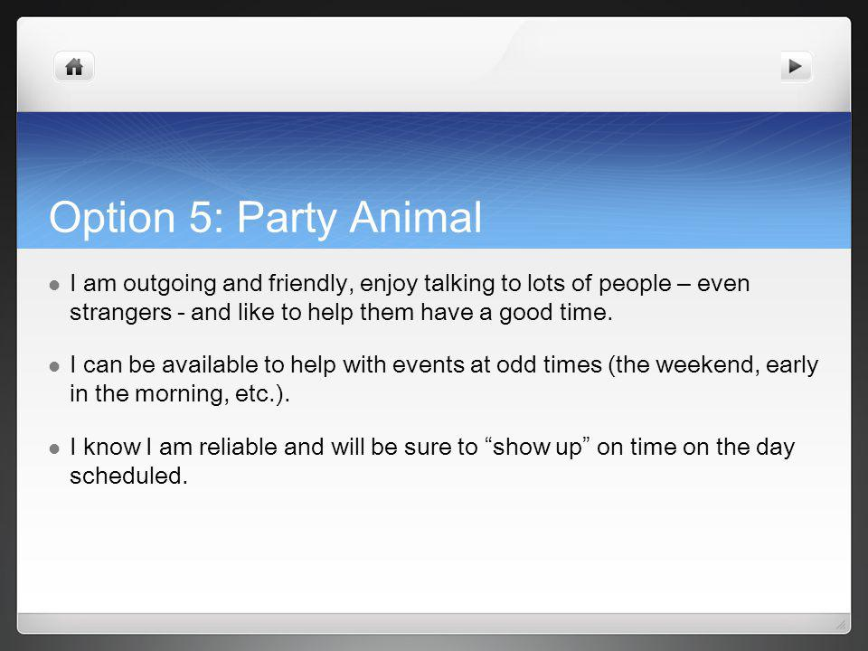 Option 5: Party Animal I am outgoing and friendly, enjoy talking to lots of people – even strangers - and like to help them have a good time.