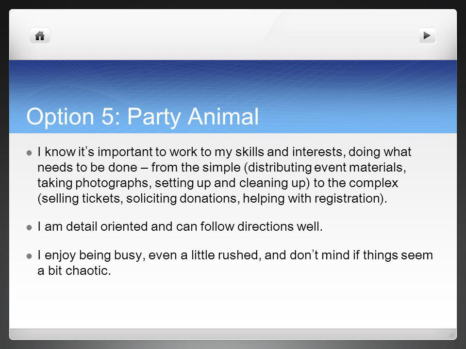 Option 5: Party Animal I know it s important to work to my skills and interests, doing what needs to be done – from the simple (distributing event materials, taking photographs, setting up and cleaning up) to the complex (selling tickets, soliciting donations, helping with registration).