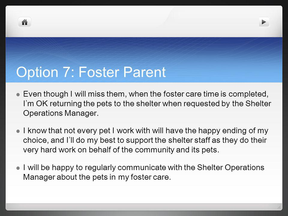 Option 7: Foster Parent Even though I will miss them, when the foster care time is completed, I m OK returning the pets to the shelter when requested by the Shelter Operations Manager.